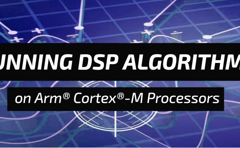 Webinar – Running DSP Algorithms on the Arm Cortex-M Processors